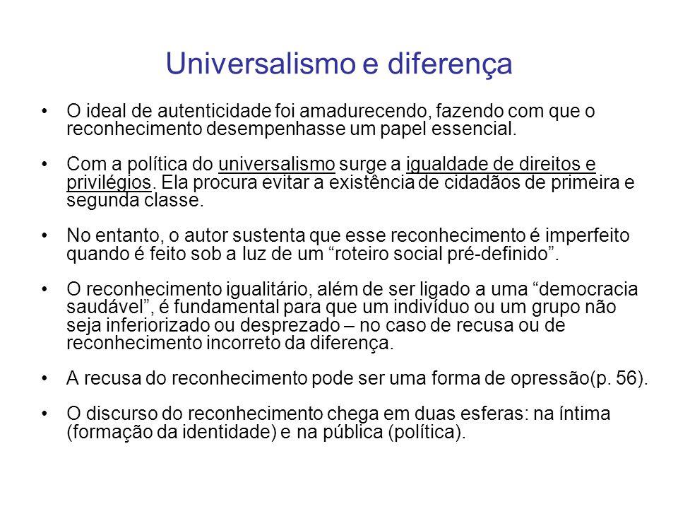 Universalismo e diferença O ideal de autenticidade foi amadurecendo, fazendo com que o reconhecimento desempenhasse um papel essencial. Com a política