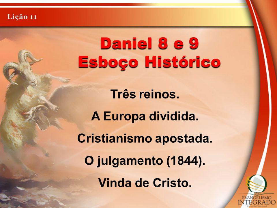 Daniel 8 e 9 Esboço Histórico Três reinos. A Europa dividida. Cristianismo apostada. O julgamento (1844). Vinda de Cristo.