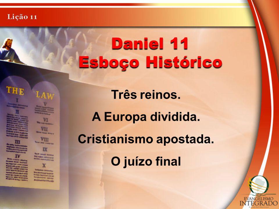 Daniel 11 Esboço Histórico Três reinos. A Europa dividida. Cristianismo apostada. O juízo final