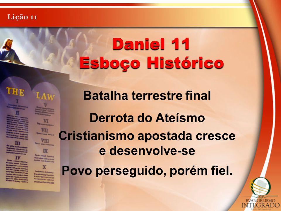 Daniel 11 Esboço Histórico Batalha terrestre final Derrota do Ateísmo Cristianismo apostada cresce e desenvolve-se Povo perseguido, porém fiel.