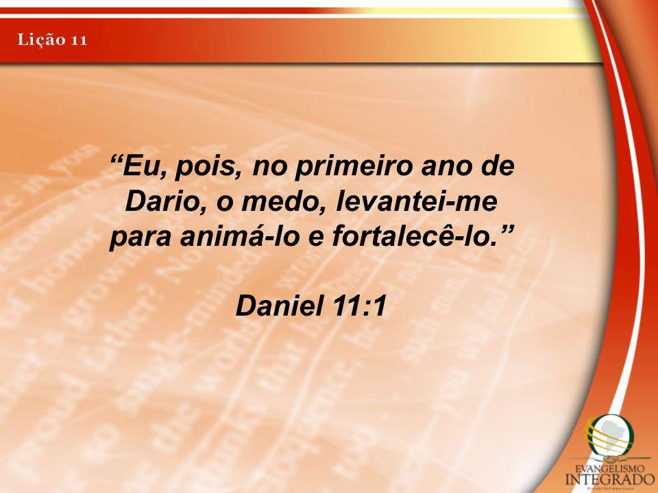 """Eu, pois, no primeiro ano de Dario, o medo, levantei-me para animá-lo e fortalecê-lo."" Daniel 11:1"