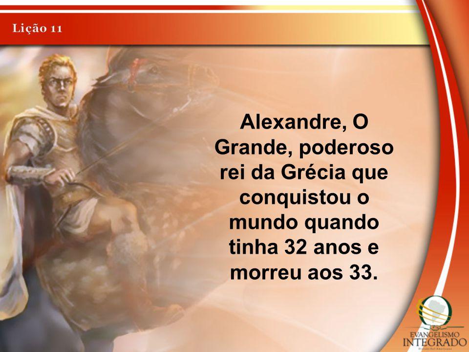Alexandre, O Grande, poderoso rei da Grécia que conquistou o mundo quando tinha 32 anos e morreu aos 33.