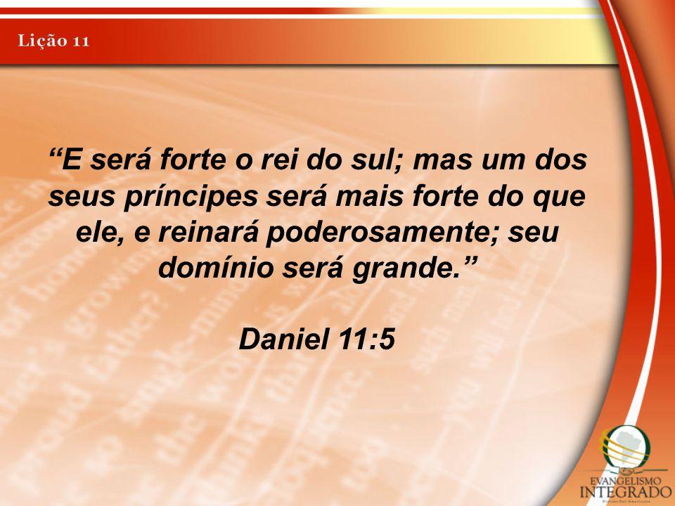"""""""E será forte o rei do sul; mas um dos seus príncipes será mais forte do que ele, e reinará poderosamente; seu domínio será grande."""" Daniel 11:5"""