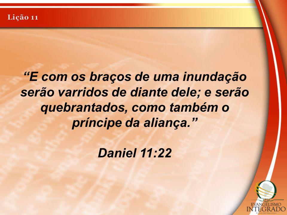 """""""E com os braços de uma inundação serão varridos de diante dele; e serão quebrantados, como também o príncipe da aliança."""" Daniel 11:22"""