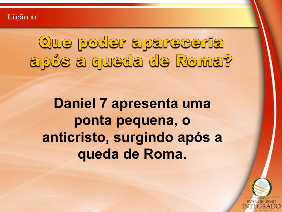 Daniel 7 apresenta uma ponta pequena, o anticristo, surgindo após a queda de Roma.