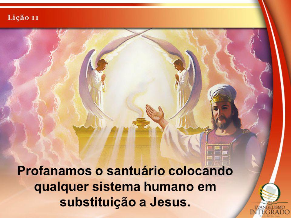 Profanamos o santuário colocando qualquer sistema humano em substituição a Jesus.