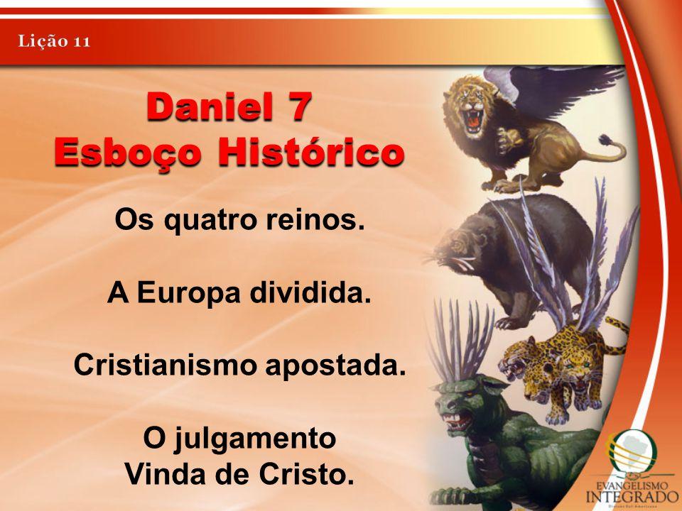 Daniel 7 Esboço Histórico Os quatro reinos. A Europa dividida. Cristianismo apostada. O julgamento Vinda de Cristo.