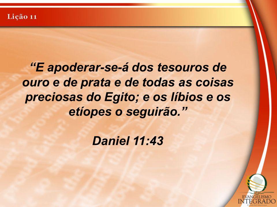 """E apoderar-se-á dos tesouros de ouro e de prata e de todas as coisas preciosas do Egito; e os líbios e os etíopes o seguirão."" Daniel 11:43"