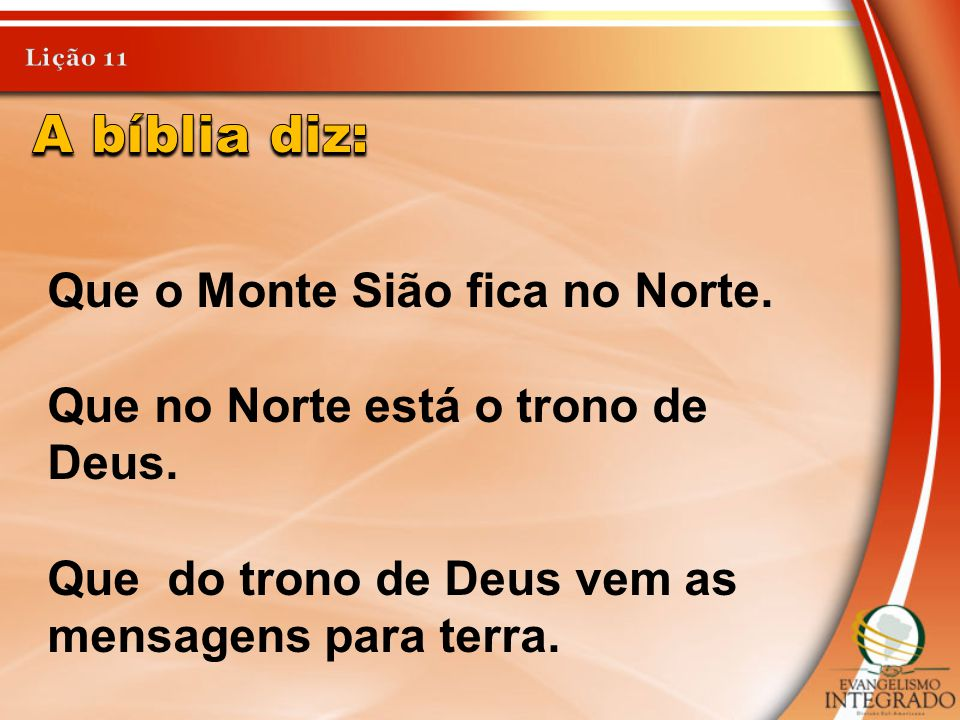 Que o Monte Sião fica no Norte. Que no Norte está o trono de Deus. Que do trono de Deus vem as mensagens para terra.