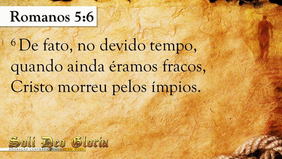 Romanos 5:6 6 De fato, no devido tempo, quando ainda éramos fracos, Cristo morreu pelos ímpios.