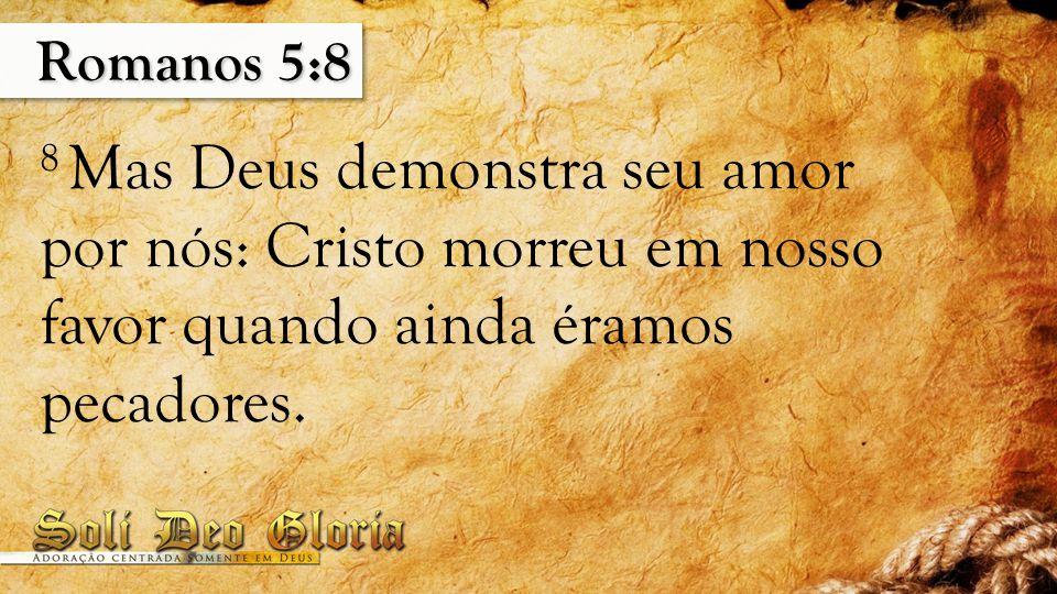 Romanos 5:8 8 Mas Deus demonstra seu amor por nós: Cristo morreu em nosso favor quando ainda éramos pecadores.