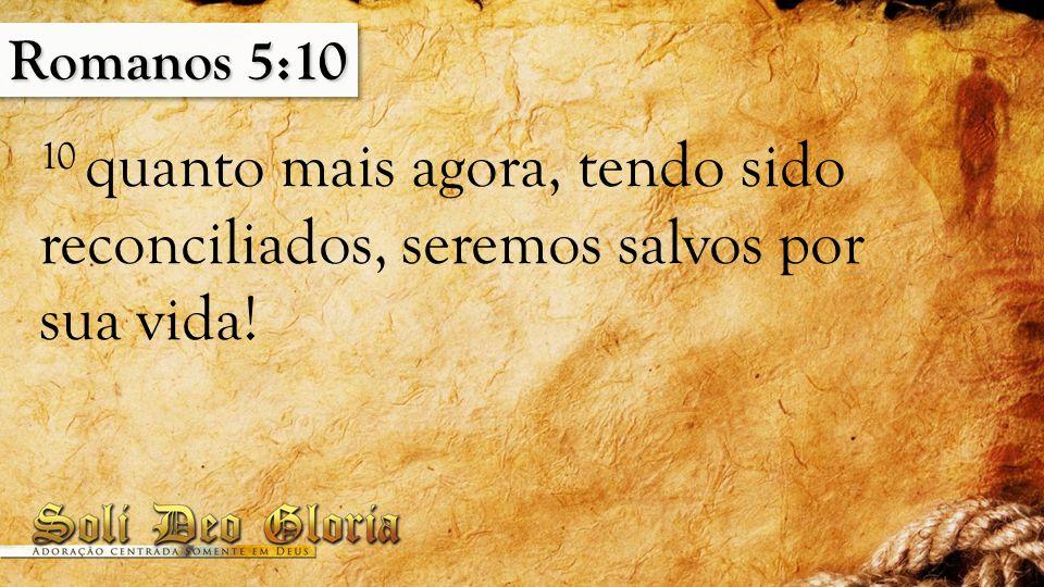Romanos 5:10 10 quanto mais agora, tendo sido reconciliados, seremos salvos por sua vida!