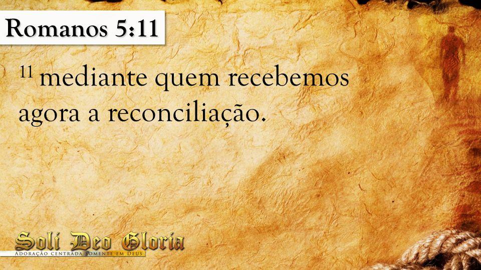 Romanos 5:11 11 mediante quem recebemos agora a reconciliação.