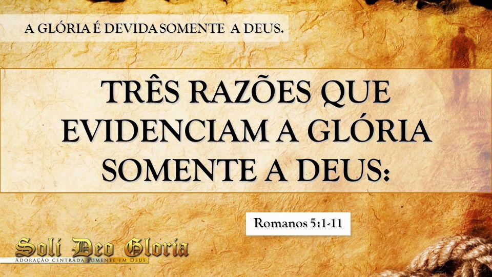 TRÊS RAZÕES QUE EVIDENCIAM A GLÓRIA SOMENTE A DEUS: A GLÓRIA É DEVIDA SOMENTE A DEUS. Romanos 5:1-11