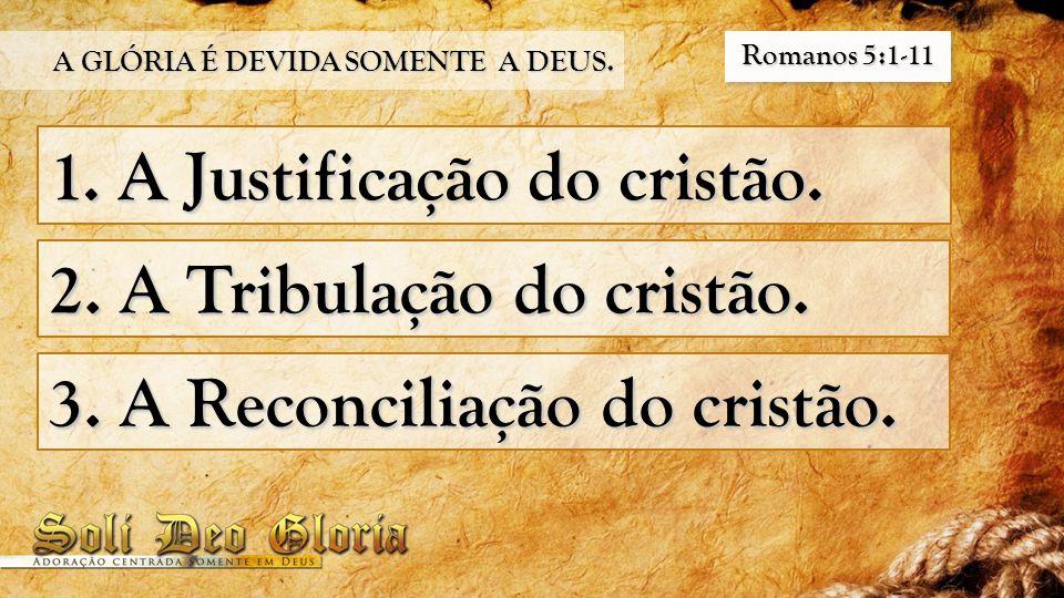 1. A Justificação do cristão. 2. A Tribulação do cristão. 3. A Reconciliação do cristão. A GLÓRIA É DEVIDA SOMENTE A DEUS. Romanos 5:1-11