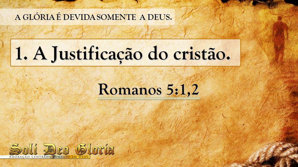 1. A Justificação do cristão. Romanos 5:1,2 A GLÓRIA É DEVIDA SOMENTE A DEUS.