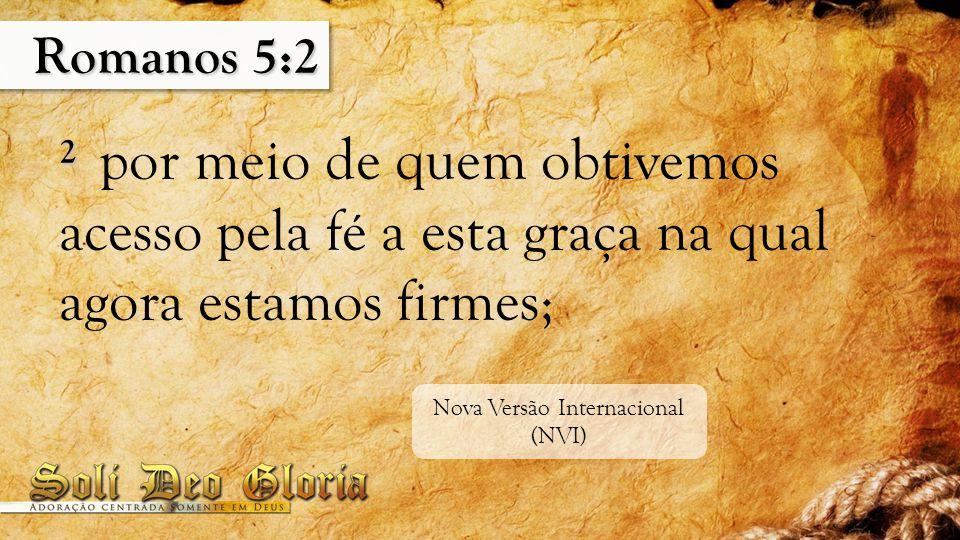 Romanos 5:2 2 2 por meio de quem obtivemos acesso pela fé a esta graça na qual agora estamos firmes; Nova Versão Internacional (NVI)