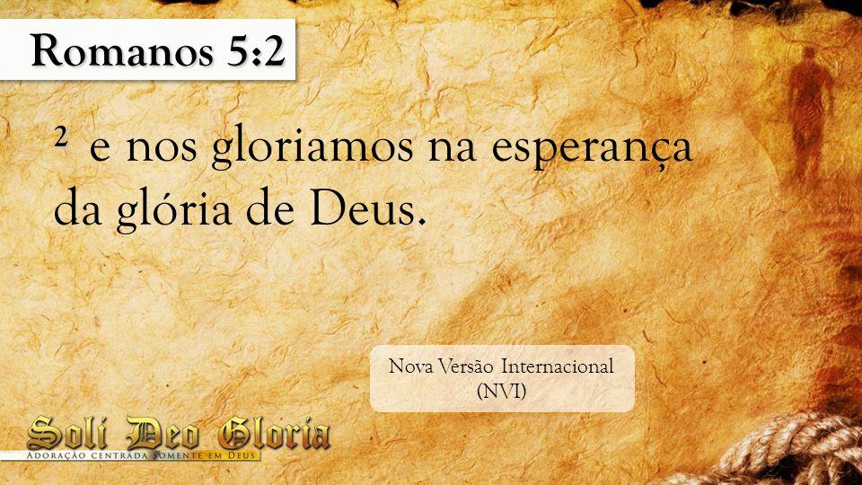 Romanos 5:2 2 2 e nos gloriamos na esperança da glória de Deus. Nova Versão Internacional (NVI)