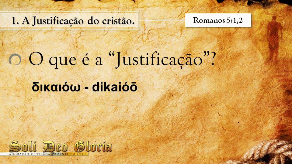 """O que é a """"Justificação""""? 1. A Justificação do cristão. δικαιόω - dikaióō Romanos 5:1,2"""
