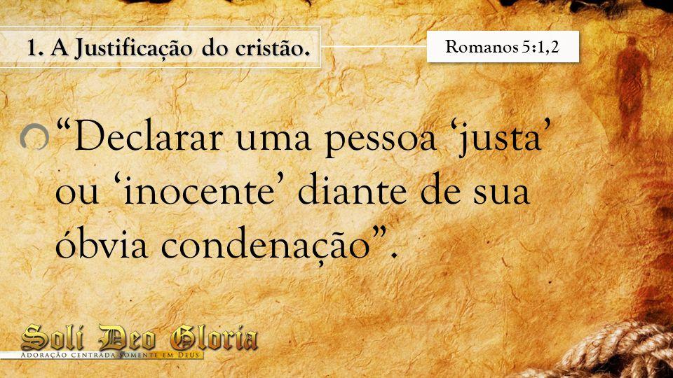 """""""Declarar uma pessoa 'justa' ou 'inocente' diante de sua óbvia condenação"""". 1. A Justificação do cristão. Romanos 5:1,2"""