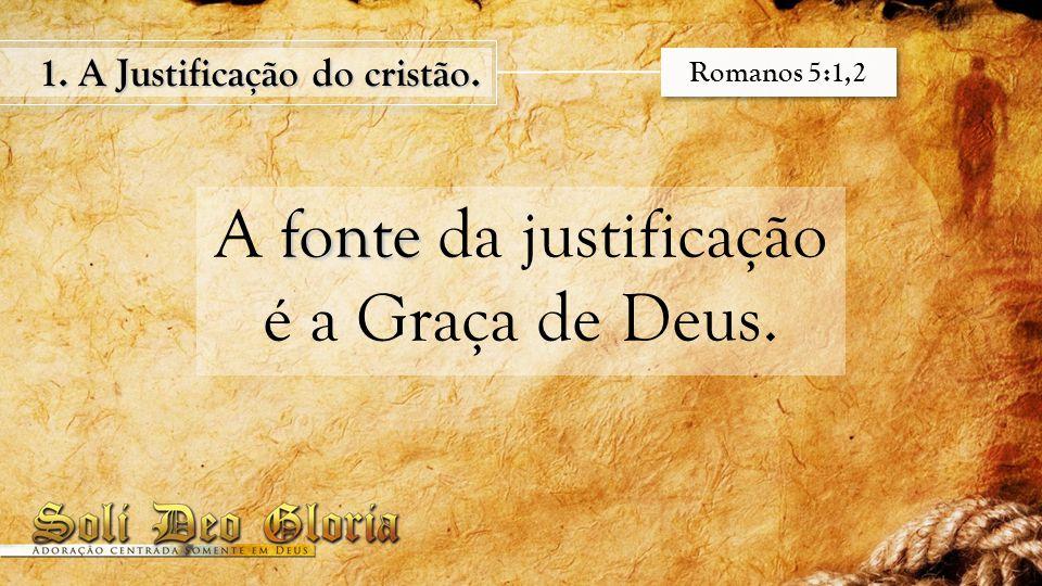 fonte A fonte da justificação é a Graça de Deus. 1. A Justificação do cristão. Romanos 5:1,2
