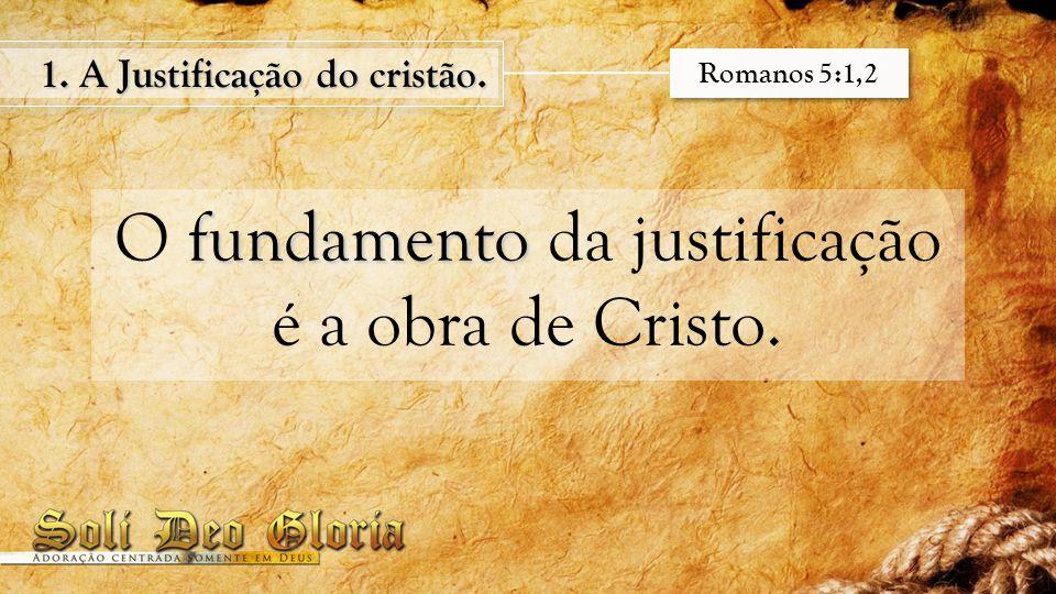 fundamento O fundamento da justificação é a obra de Cristo. 1. A Justificação do cristão. Romanos 5:1,2