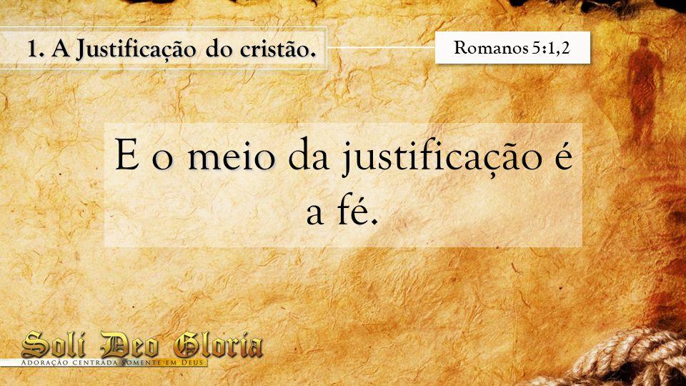 o meio E o meio da justificação é a fé. 1. A Justificação do cristão. Romanos 5:1,2