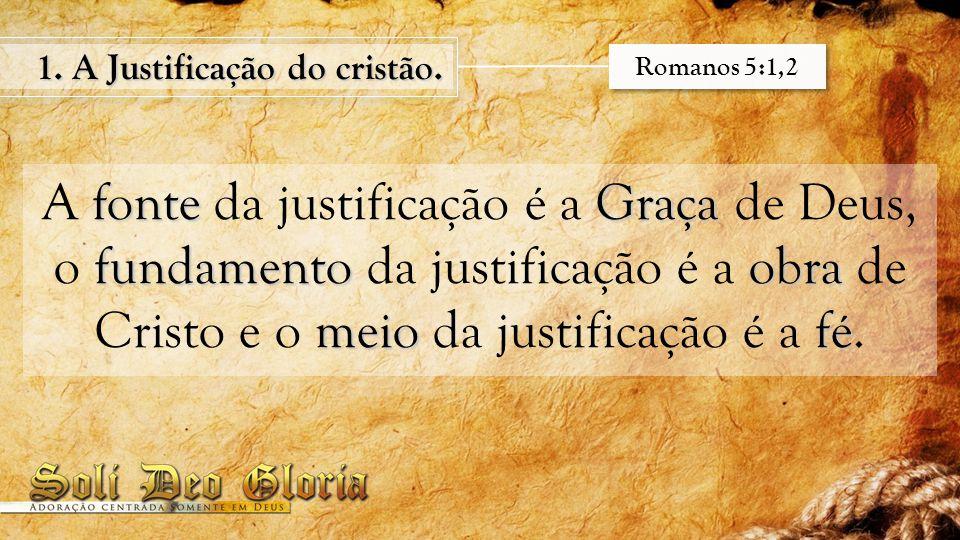 fonteGraça fundamentoobra meiofé A fonte da justificação é a Graça de Deus, o fundamento da justificação é a obra de Cristo e o meio da justificação é