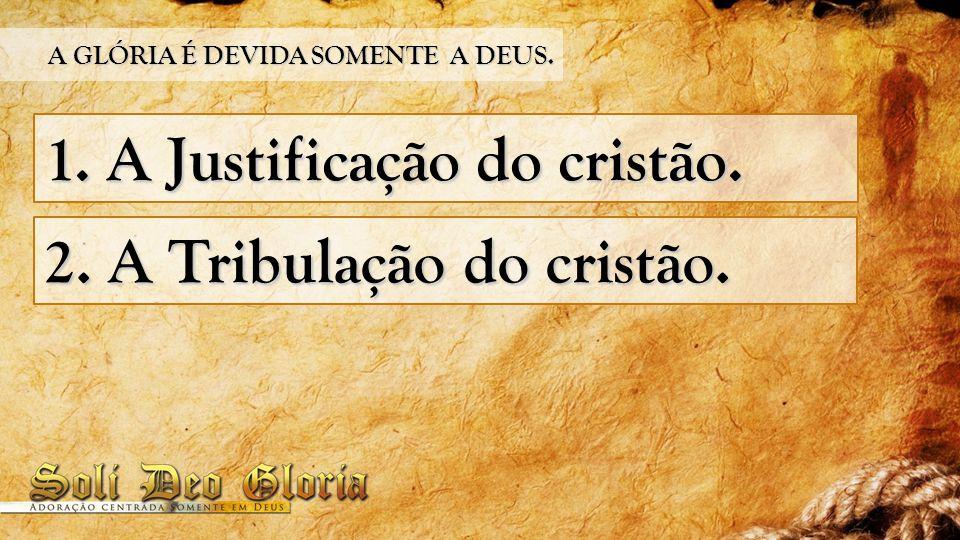 1. A Justificação do cristão. 2. A Tribulação do cristão. A GLÓRIA É DEVIDA SOMENTE A DEUS.