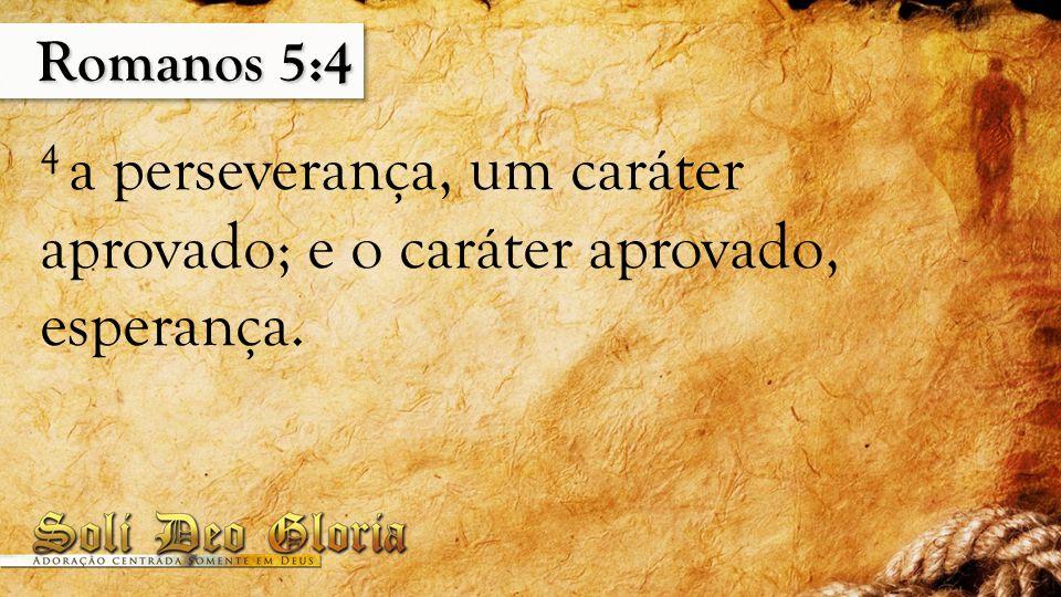 Romanos 5:4 4 a perseverança, um caráter aprovado; e o caráter aprovado, esperança.