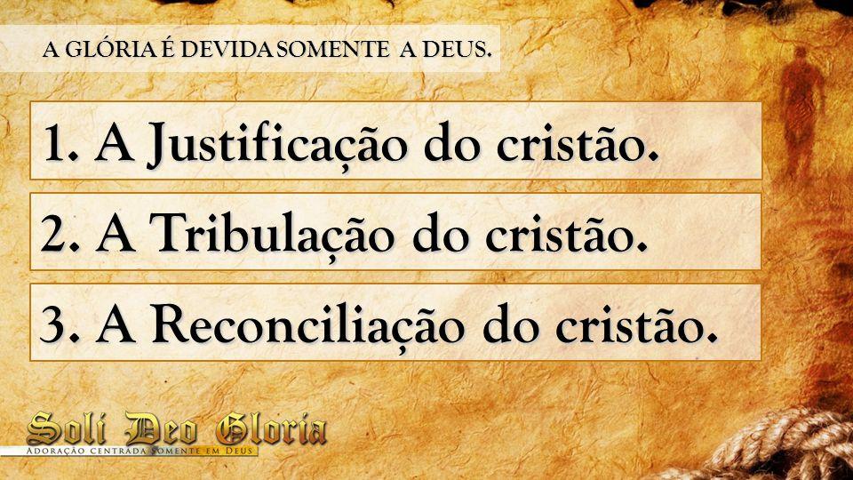 1. A Justificação do cristão. 2. A Tribulação do cristão. 3. A Reconciliação do cristão. A GLÓRIA É DEVIDA SOMENTE A DEUS.