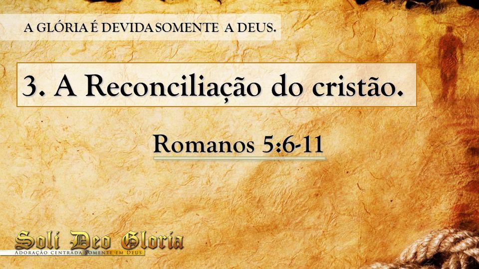 3. A Reconciliação do cristão. Romanos 5:6-11 A GLÓRIA É DEVIDA SOMENTE A DEUS.