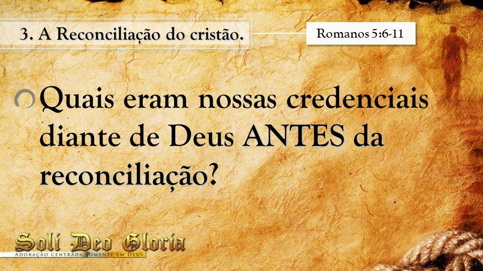 ANTES da reconciliação Quais eram nossas credenciais diante de Deus ANTES da reconciliação? 3. A Reconciliação do cristão. Romanos 5:6-11