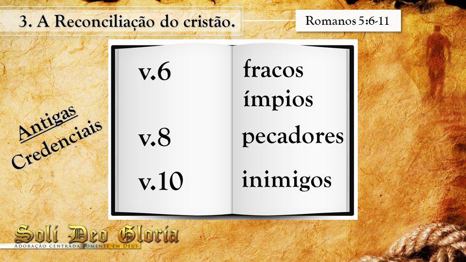 3. A Reconciliação do cristão. Romanos 5:6-11 v.6 fracos ímpios Antigas Credenciais v.8 pecadores v.10 inimigos