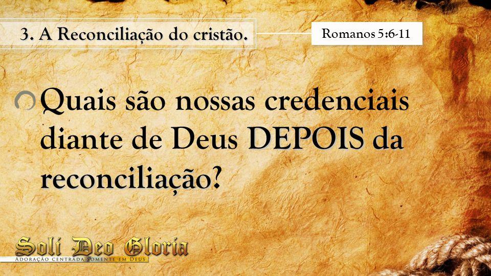 DEPOIS da reconciliação Quais são nossas credenciais diante de Deus DEPOIS da reconciliação? 3. A Reconciliação do cristão. Romanos 5:6-11