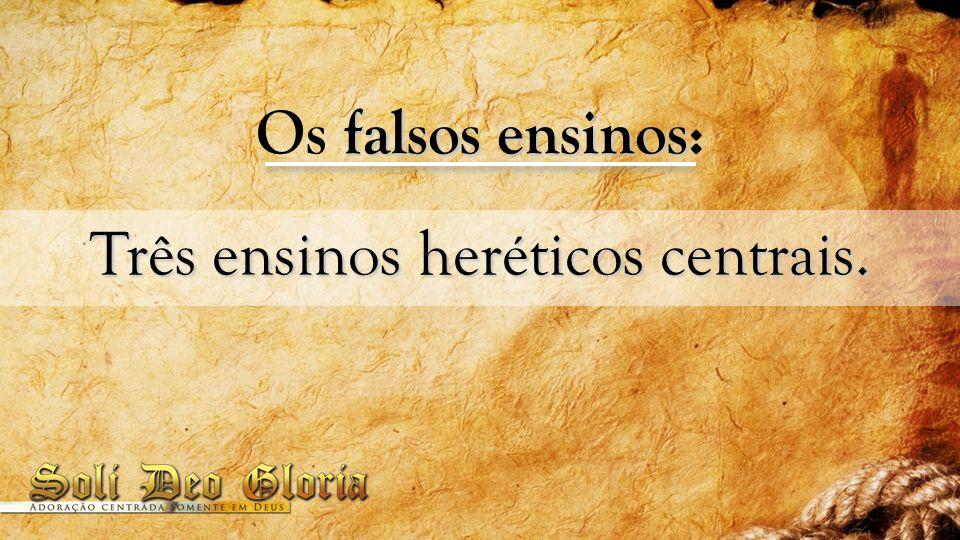falsos ensinos Os falsos ensinos: Três ensinos heréticos centrais.
