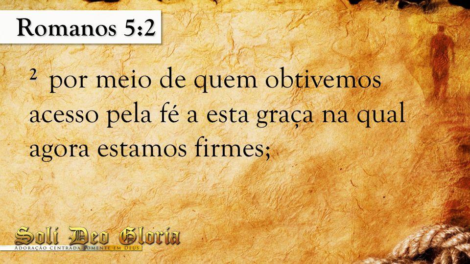 Romanos 5:2 2 2 por meio de quem obtivemos acesso pela fé a esta graça na qual agora estamos firmes;