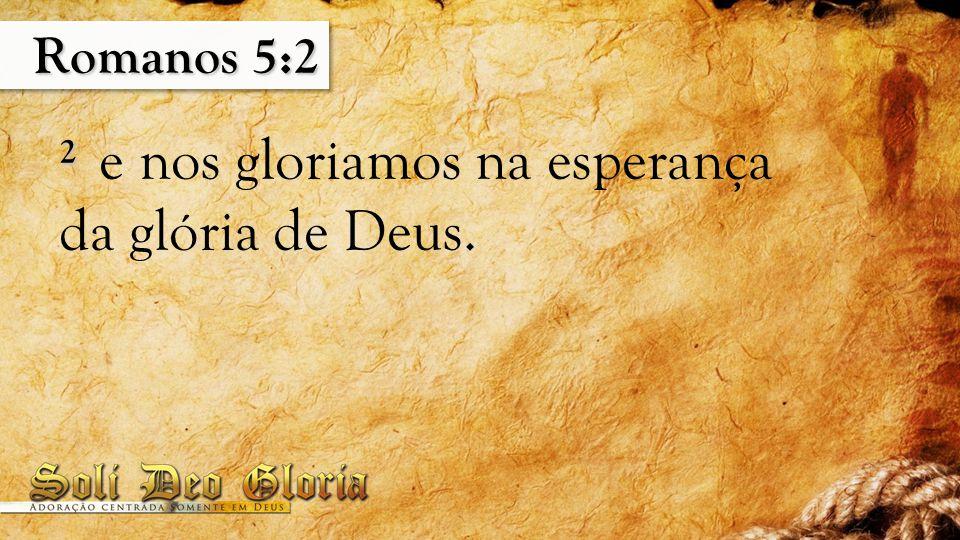 Romanos 5:2 2 2 e nos gloriamos na esperança da glória de Deus.