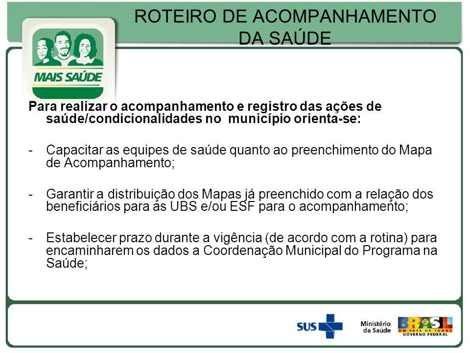 ROTEIRO DE ACOMPANHAMENTO DA SAÚDE Para realizar o acompanhamento e registro das ações de saúde/condicionalidades no município orienta-se: -Capacitar