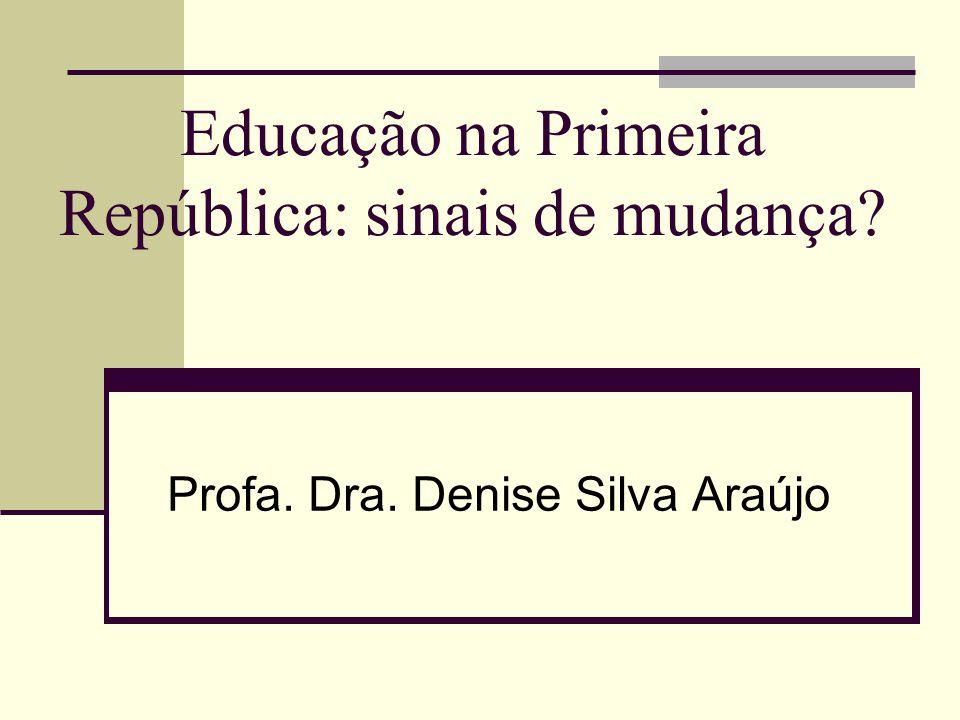Educação na Primeira República: sinais de mudança? Profa. Dra. Denise Silva Araújo