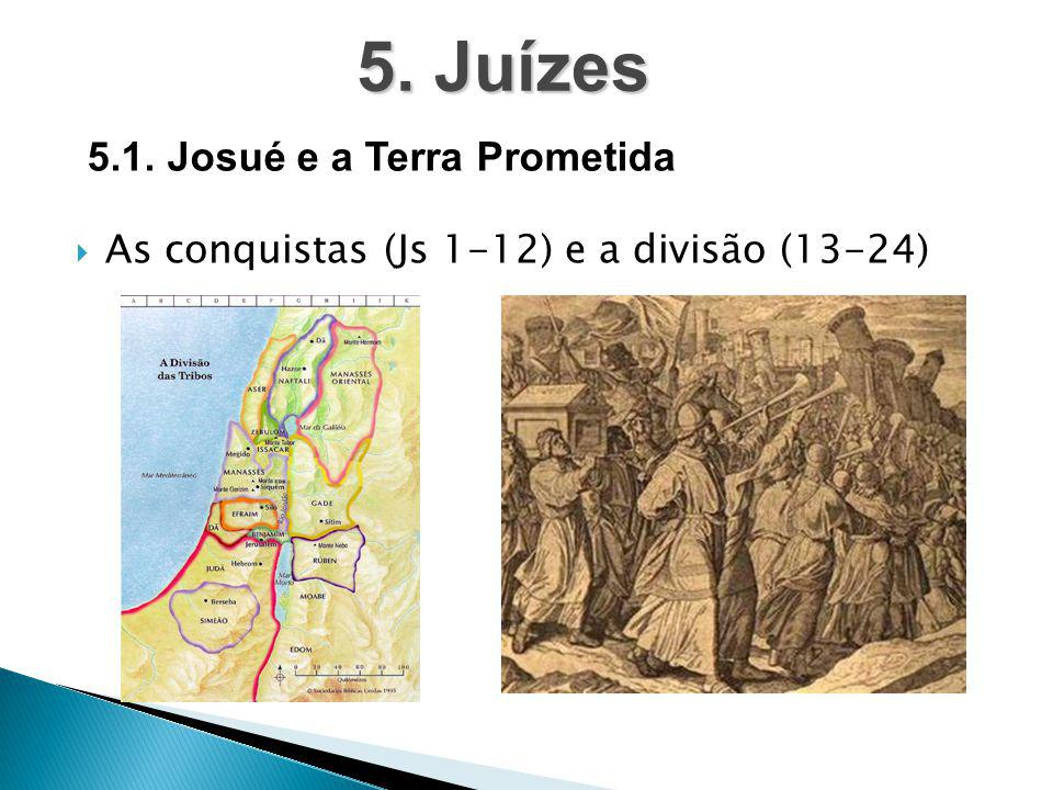  As conquistas (Js 1-12) e a divisão (13-24) 5. Juízes 5.1. Josué e a Terra Prometida