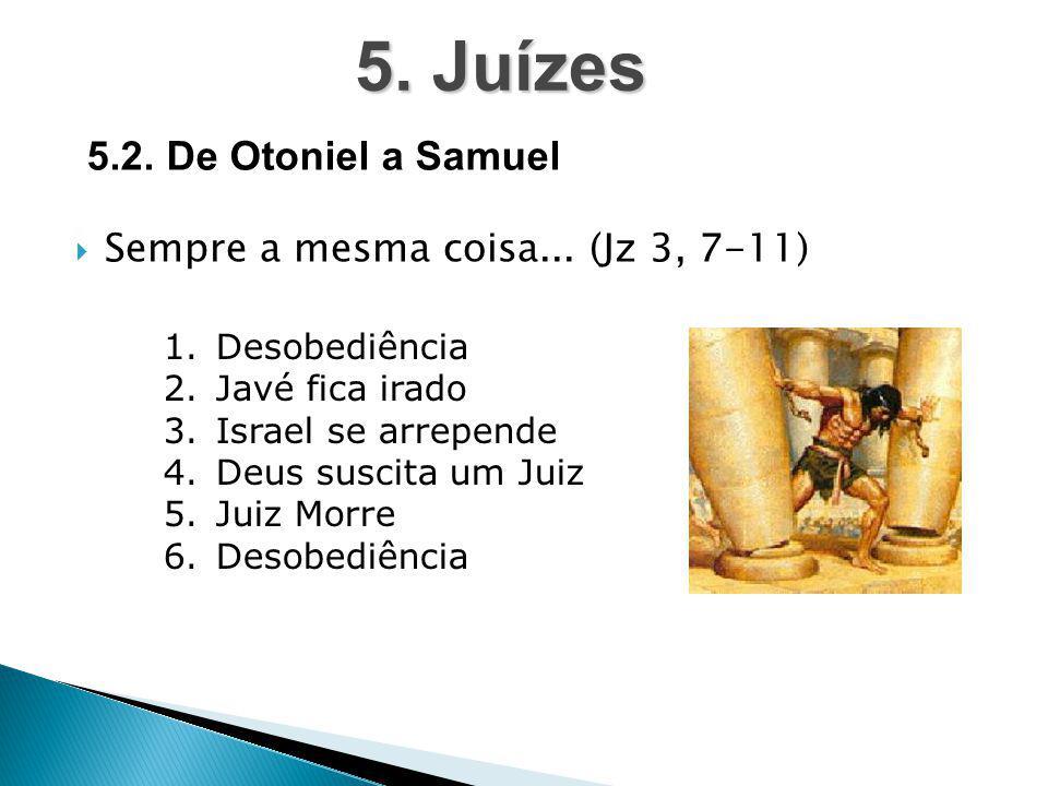  Sempre a mesma coisa... (Jz 3, 7-11) 5. Juízes 5.2. De Otoniel a Samuel 1.Desobediência 2.Javé fica irado 3.Israel se arrepende 4.Deus suscita um Ju