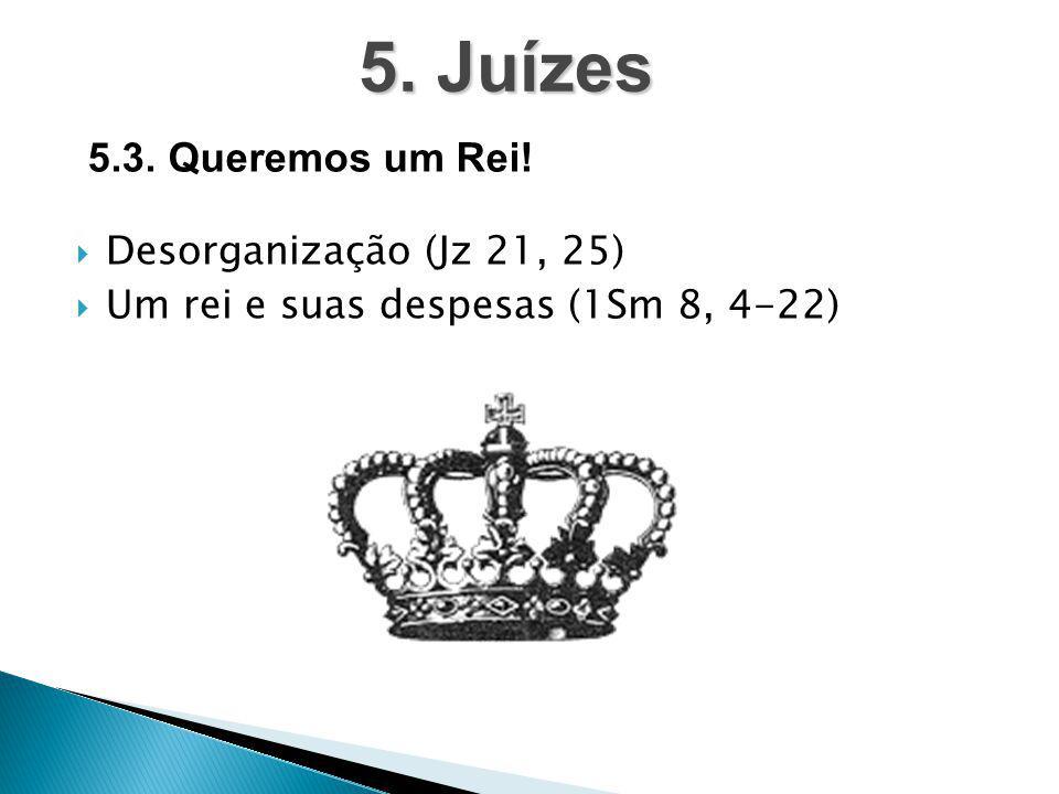  Desorganização (Jz 21, 25)  Um rei e suas despesas (1Sm 8, 4-22) 5. Juízes 5.3. Queremos um Rei!