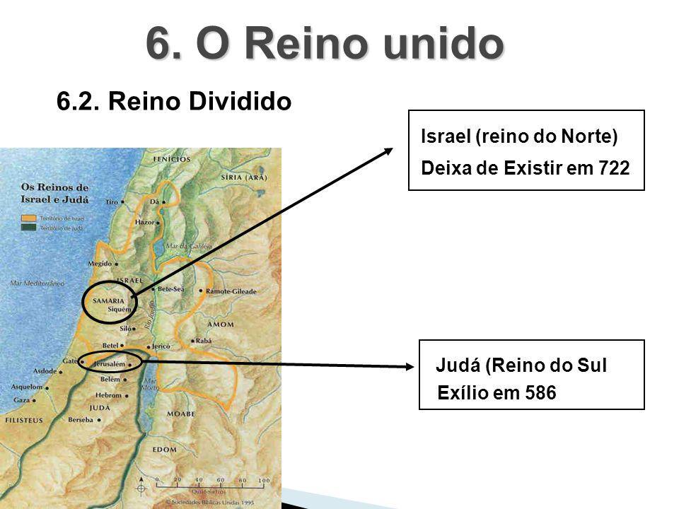 6.2. Reino Dividido 6. O Reino unido Israel (reino do Norte) Judá (Reino do Sul Deixa de Existir em 722 Exílio em 586