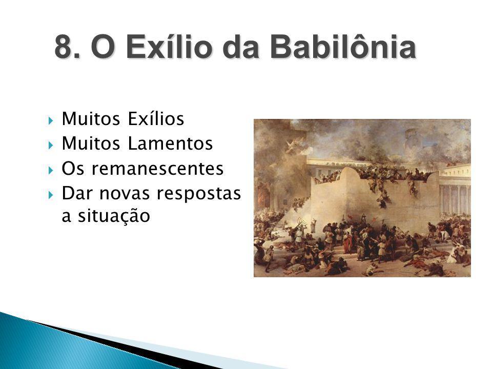  Muitos Exílios  Muitos Lamentos  Os remanescentes  Dar novas respostas a situação 8. O Exílio da Babilônia