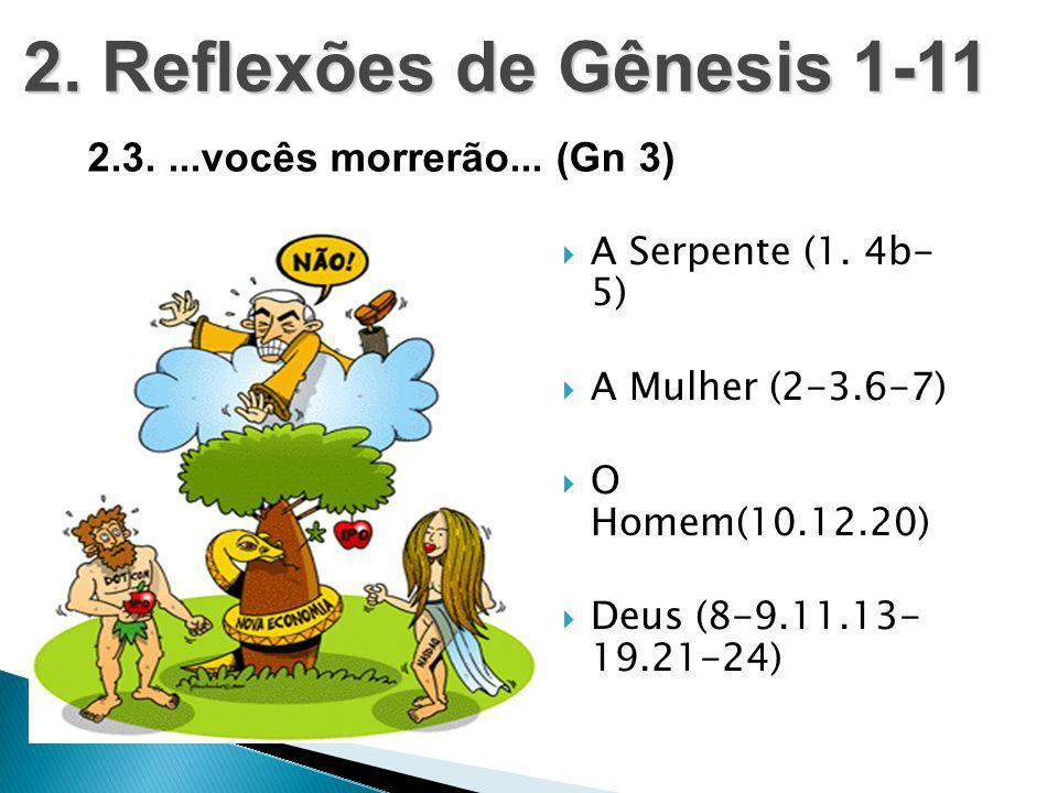  A Serpente (1. 4b- 5)  A Mulher (2-3.6-7)  O Homem(10.12.20)  Deus (8-9.11.13- 19.21-24) 2. Reflexões de Gênesis 1-11 2.3....vocês morrerão... (G