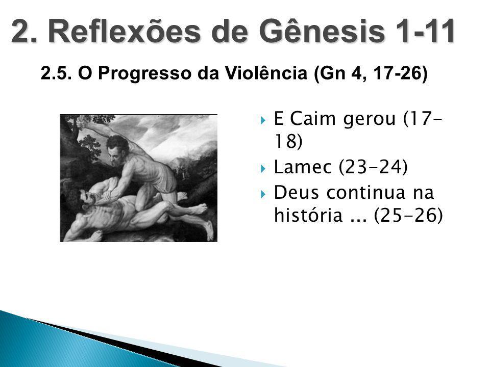  E Caim gerou (17- 18)  Lamec (23-24)  Deus continua na história... (25-26) 2. Reflexões de Gênesis 1-11 2.5. O Progresso da Violência (Gn 4, 17-26