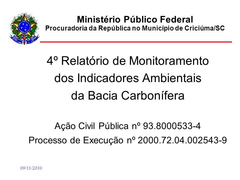 09/11/2010 Ministério Público Federal Procuradoria da República no Município de Criciúma/SC 4º Relatório de Monitoramento dos Indicadores Ambientais da Bacia Carbonífera Ação Civil Pública nº 93.8000533-4 Processo de Execução nº 2000.72.04.002543-9