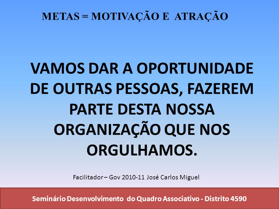 Seminário Desenvolvimento do Quadro Associativo - Distrito 4590 VAMOS DAR A OPORTUNIDADE DE OUTRAS PESSOAS, FAZEREM PARTE DESTA NOSSA ORGANIZAÇÃO QUE