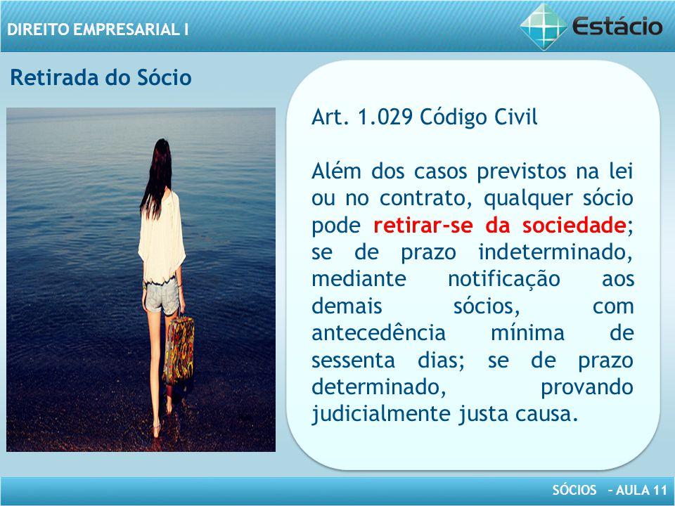SÓCIOS – AULA 11 DIREITO EMPRESARIAL I Art. 1.029 Código Civil Além dos casos previstos na lei ou no contrato, qualquer sócio pode retirar-se da socie